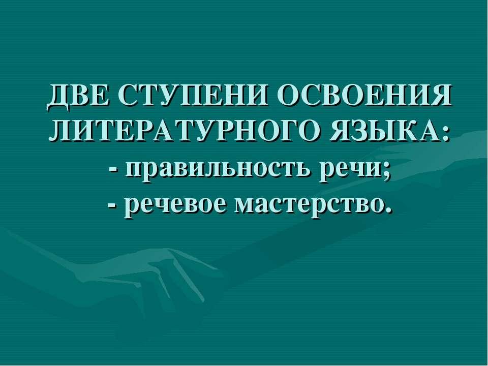 ДВЕ СТУПЕНИ ОСВОЕНИЯ ЛИТЕРАТУРНОГО ЯЗЫКА: - правильность речи; - речевое маст...