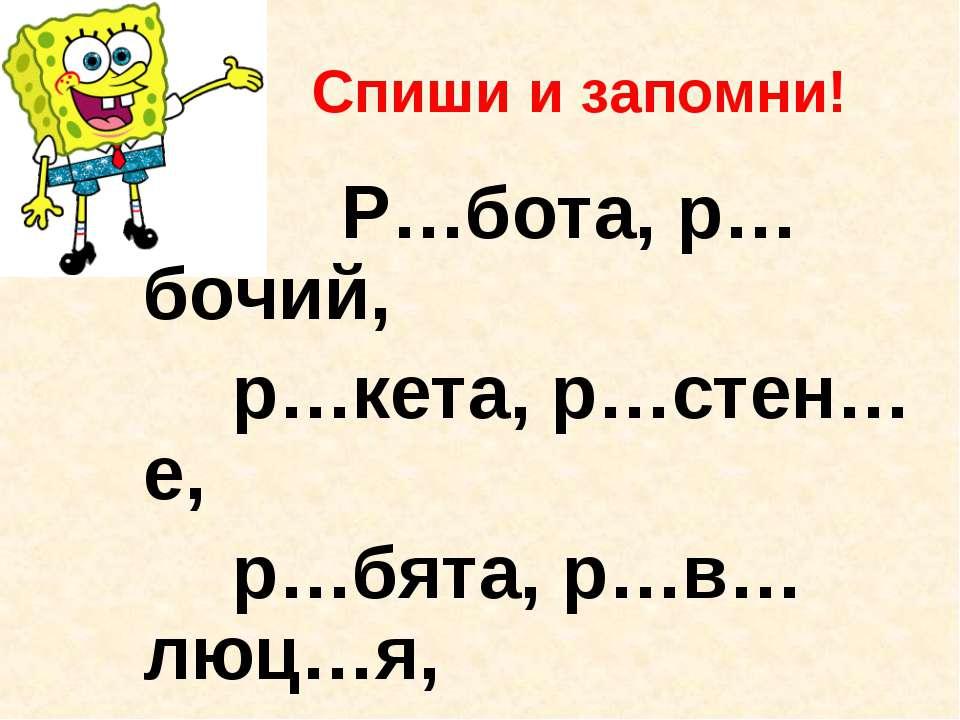 Спиши и запомни! Р…бота, р…бочий, р…кета, р…стен…е, р…бята, р…в…люц…я, р…сун…...