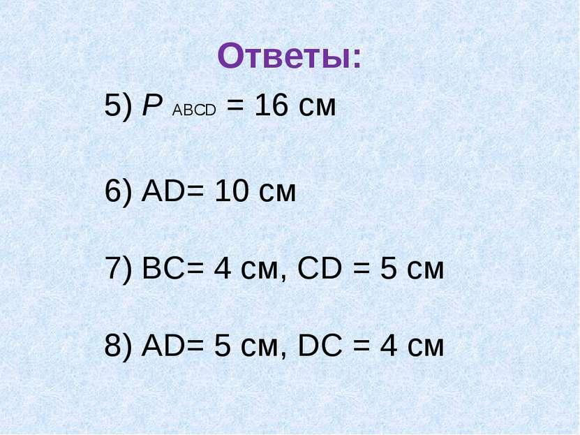 Ответы: 5) Р АВСD = 16 см 6) АD= 10 см 7) ВС= 4 см, СD = 5 см 8) АD= 5 см, DС...