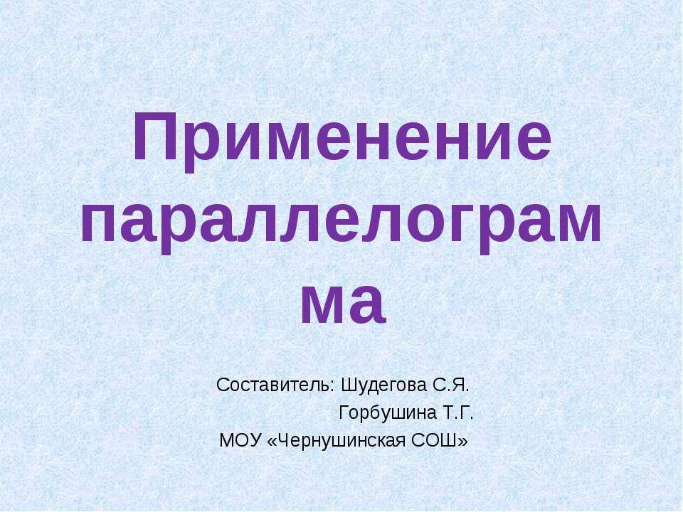 Применение параллелограмма Составитель: Шудегова С.Я. Горбушина Т.Г. МОУ «Чер...