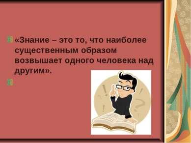 «Знание – это то, что наиболее существенным образом возвышает одного человека...