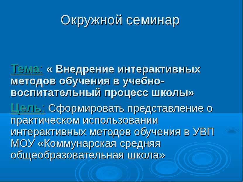 Окружной семинар Тема: « Внедрение интерактивных методов обучения в учебно-во...