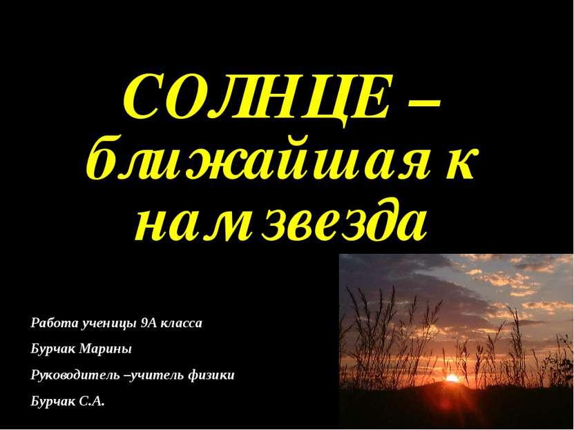 СОЛНЦЕ –ближайшая к нам звезда Работа ученицы 9А класса Бурчак Марины Руковод...