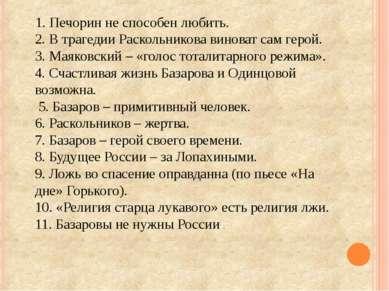 1. Печорин не способен любить. 2. В трагедии Раскольникова виноват сам герой....