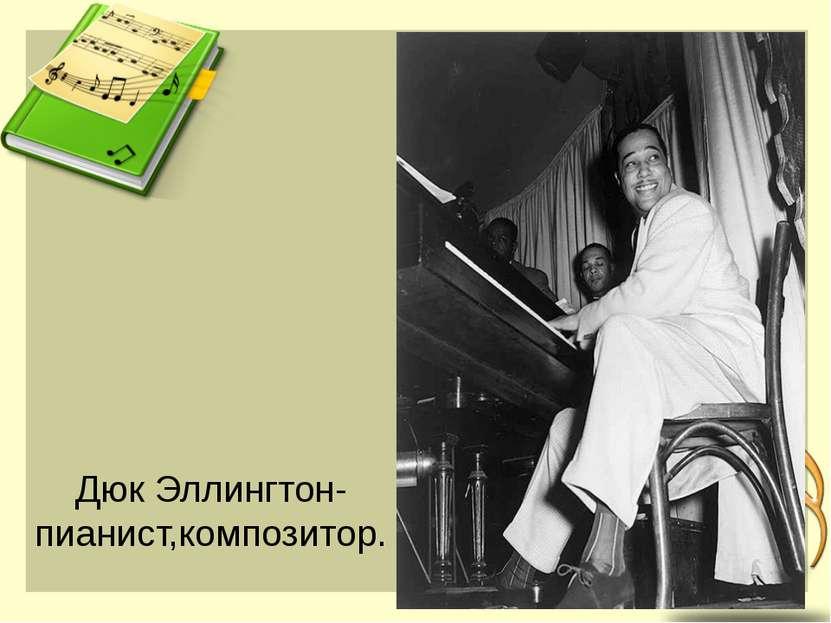 Дюк Эллингтон-пианист,композитор.