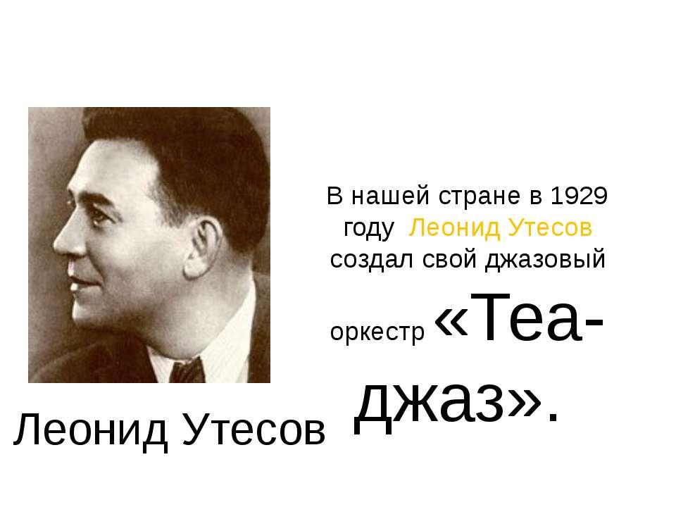 В нашей стране в 1929 году Леонид Утесов создал свой джазовый оркестр «Теа-дж...