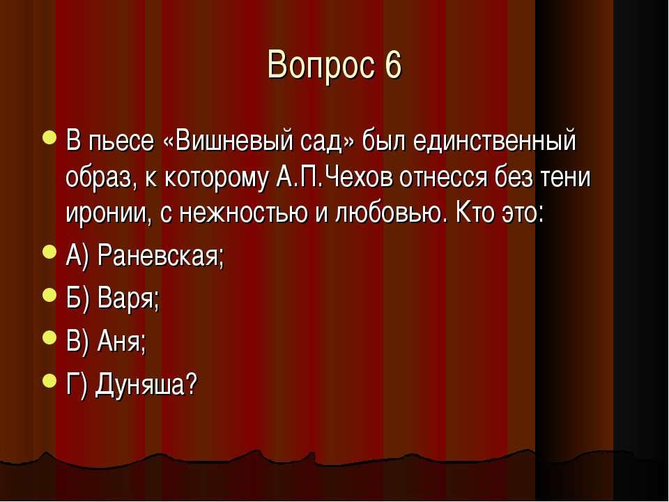 Вопрос 6 В пьесе «Вишневый сад» был единственный образ, к которому А.П.Чехов ...