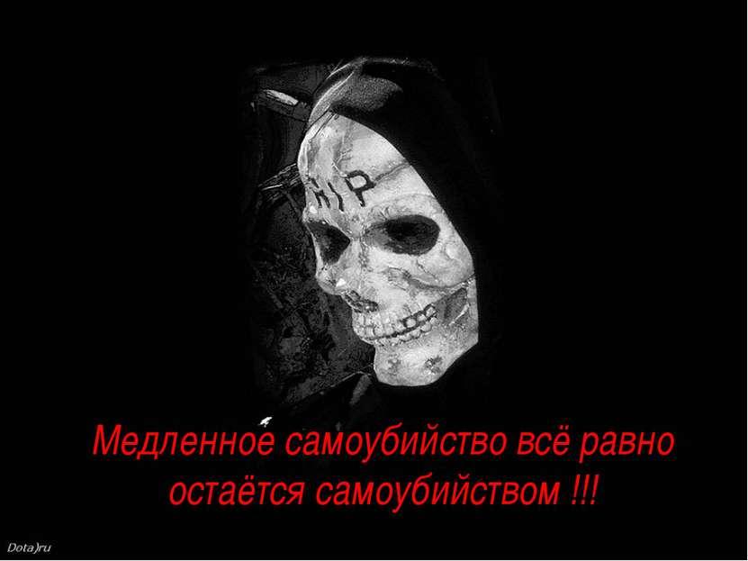 Медленное самоубийство всё равно остаётся самоубийством !!!