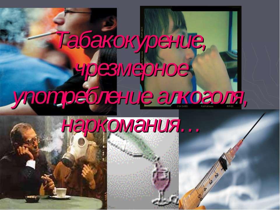 Табакокурение, чрезмерное употребление алкоголя, наркомания…