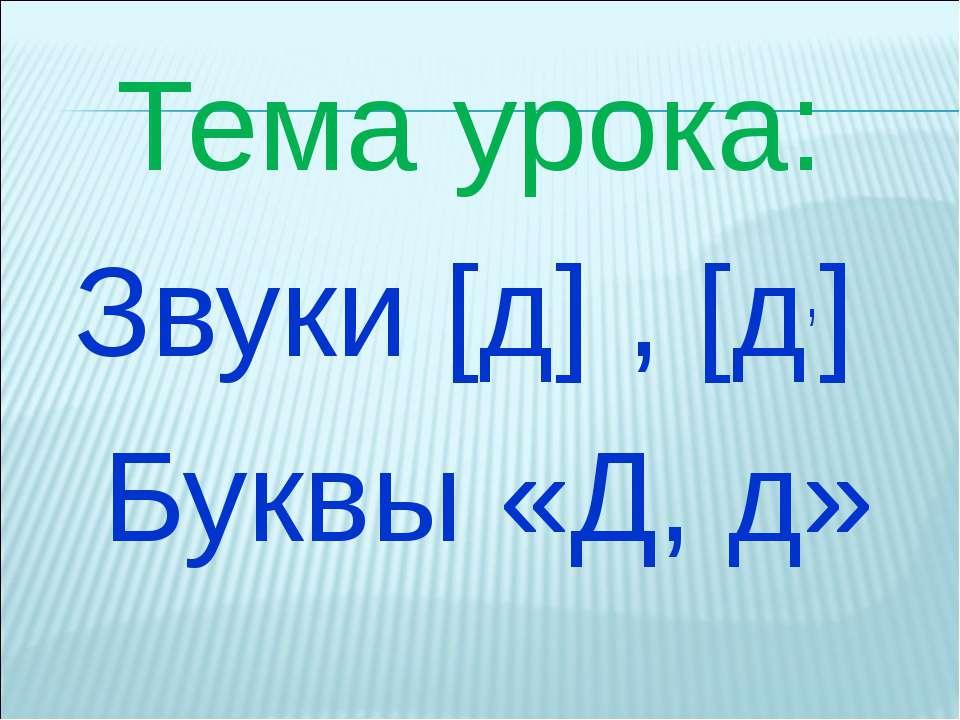 Тема урока: Звуки [д] , [д,] Буквы «Д, д»
