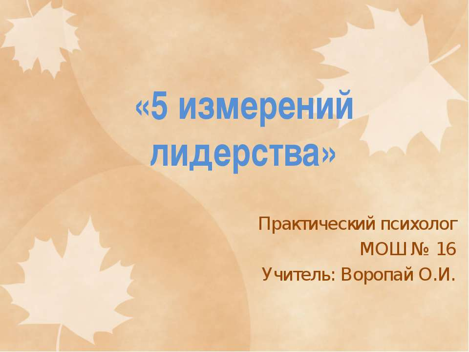 «5 измерений лидерства» Практический психолог МОШ № 16 Учитель: Воропай О.И.