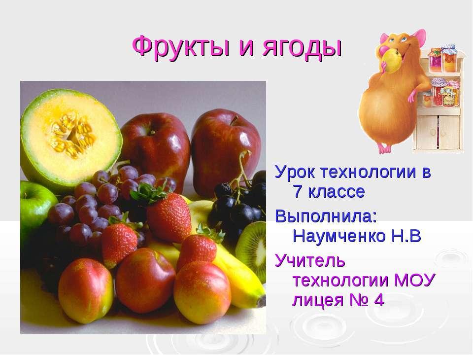 Фрукты и ягоды Урок технологии в 7 классе Выполнила: Наумченко Н.В Учитель те...