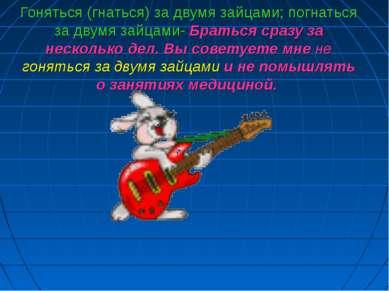 Гоняться (гнаться) за двумя зайцами; погнаться за двумя зайцами- Браться сраз...