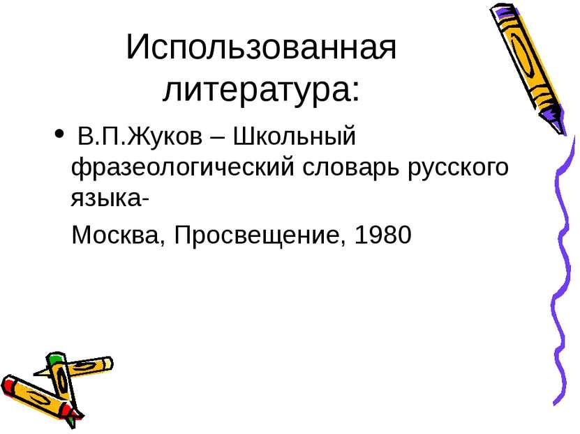 Использованная литература: В.П.Жуков – Школьный фразеологический словарь русс...
