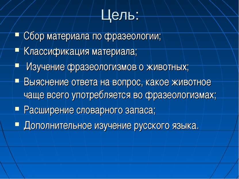 Цель: Сбор материала по фразеологии; Классификация материала; Изучение фразео...