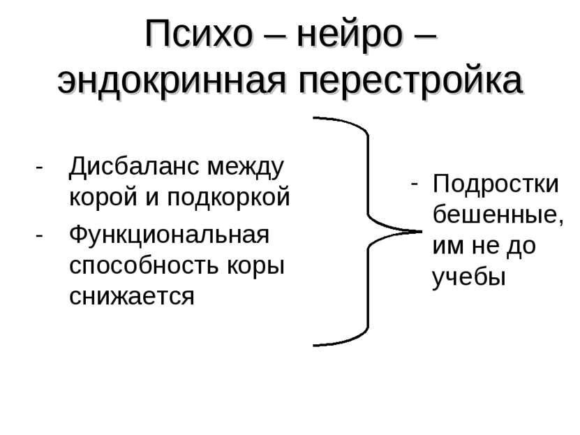 Психо – нейро – эндокринная перестройка - Дисбаланс между корой и подкоркой -...