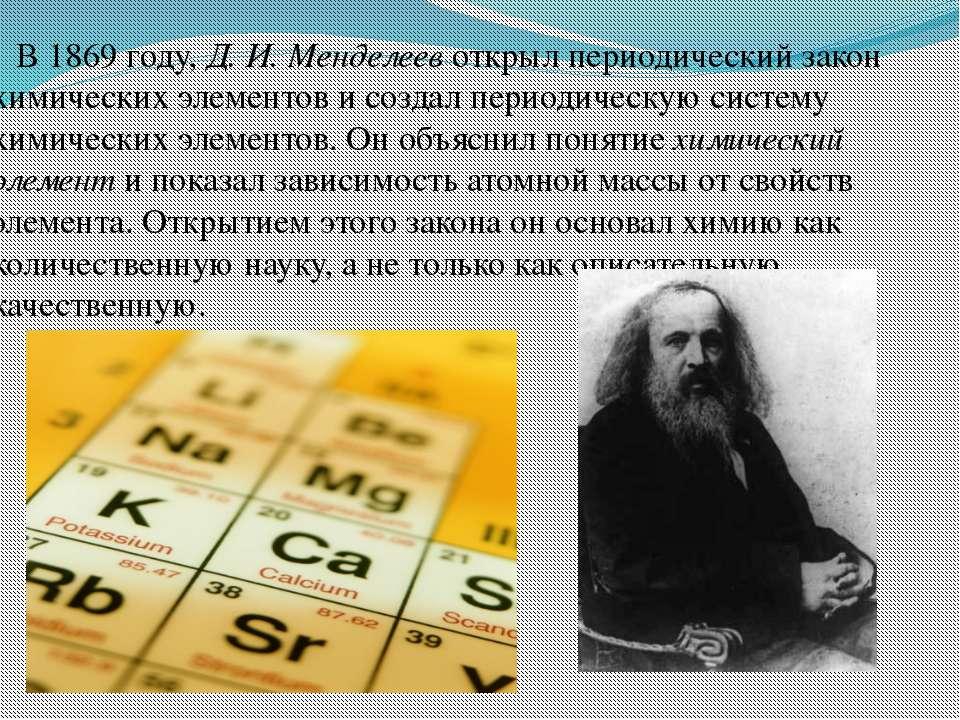 В 1869 году, Д. И. Менделеев открыл периодический закон химических элементов ...