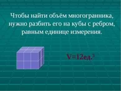 Чтобы найти объём многогранника, нужно разбить его на кубы с ребром, равным е...