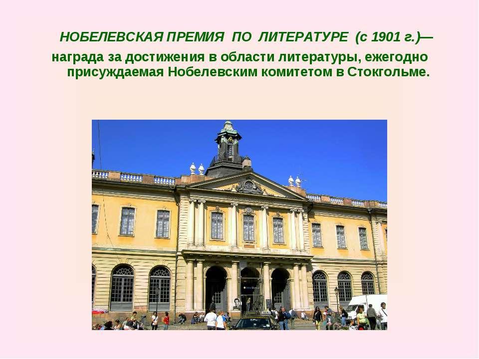 НОБЕЛЕВСКАЯ ПРЕМИЯ ПО ЛИТЕРАТУРЕ (c 1901 г.)— награда за достижения в области...
