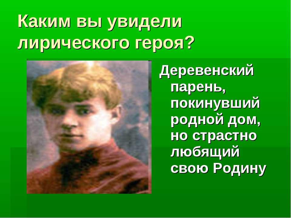 Каким вы увидели лирического героя? Деревенский парень, покинувший родной дом...