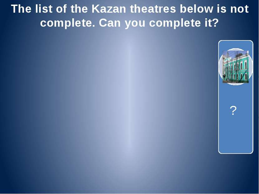 The list of the Kazan theatres below is not complete. Can you complete it? ?