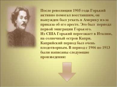 После революции 1905 года Горький активно помогал восставшим, он вынужден был...