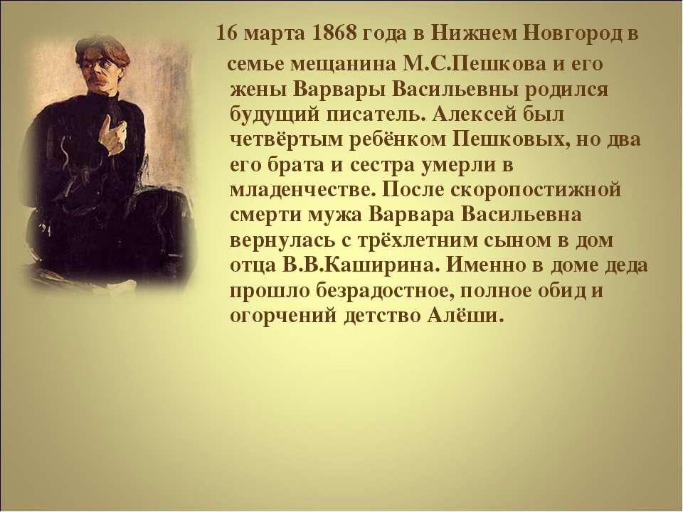 16 марта 1868 года в Нижнем Новгород в семье мещанина М.С.Пешкова и его жены ...
