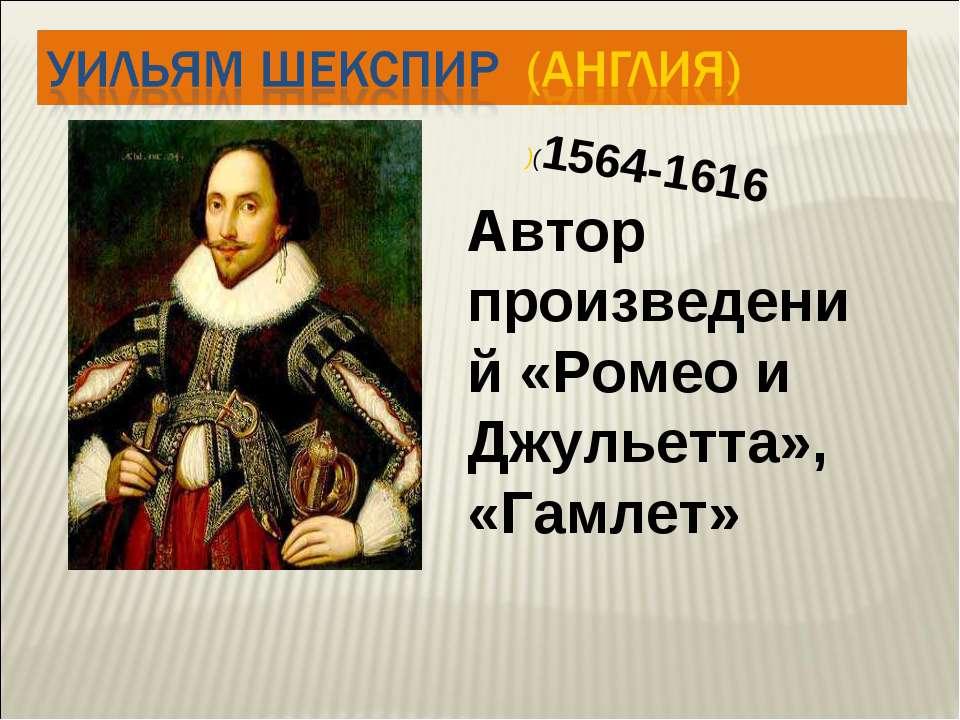 Автор произведений «Ромео и Джульетта», «Гамлет» )(1564-1616