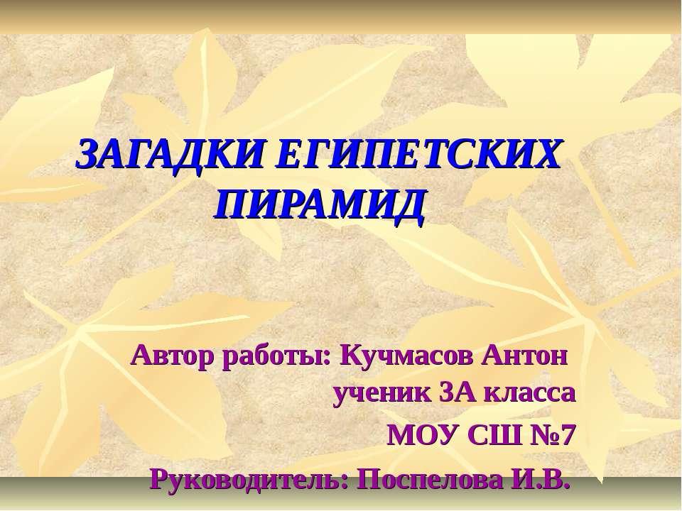 ЗАГАДКИ ЕГИПЕТСКИХ ПИРАМИД Автор работы: Кучмасов Антон ученик 3А класса МОУ ...