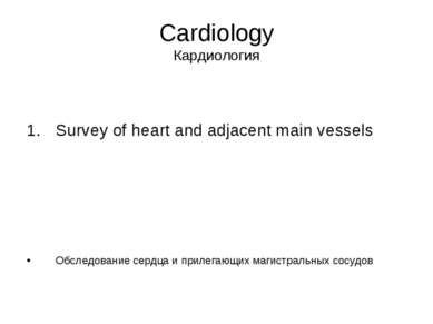 Cardiology Кардиология Survey of heart and adjacent main vessels Обследование...
