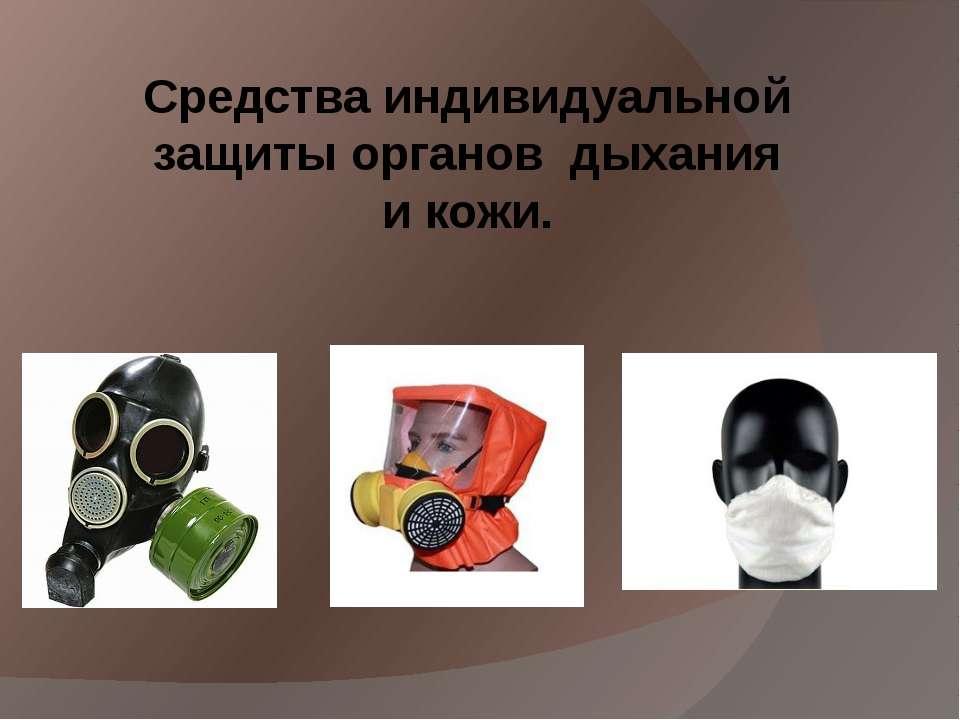 Средства индивидуальной защиты органов дыхания и кожи.