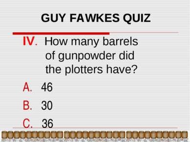 GUY FAWKES QUIZ IV. How many barrels of gunpowder did the plotters have? 46 3...