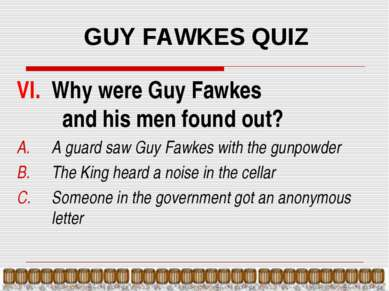 GUY FAWKES QUIZ VI. Why were Guy Fawkes and his men found out? A guard saw Gu...