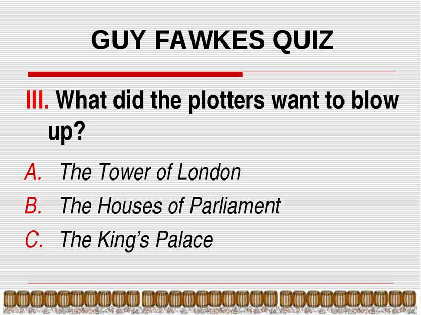 GUY FAWKES QUIZ III. What did the plotters want to blow up? The Tower of Lond...