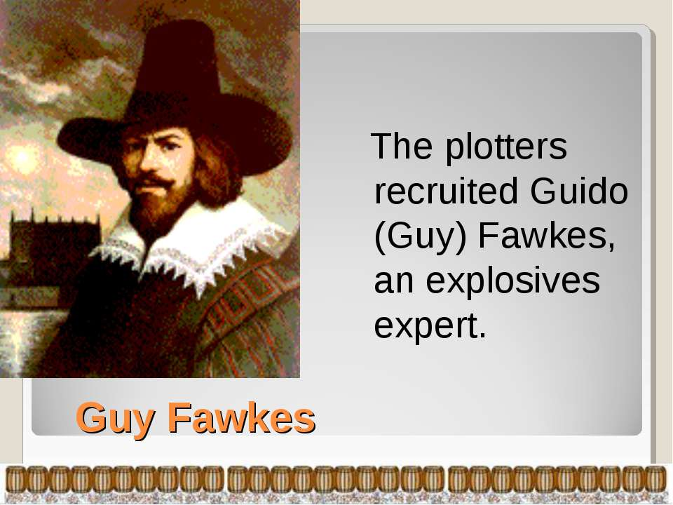 Guy Fawkes The plotters recruited Guido (Guy) Fawkes, an explosives expert.