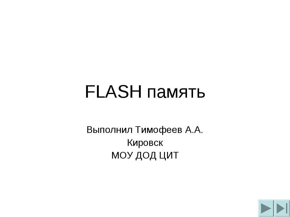 FLASH память Выполнил Тимофеев А.А. Кировск МОУ ДОД ЦИТ