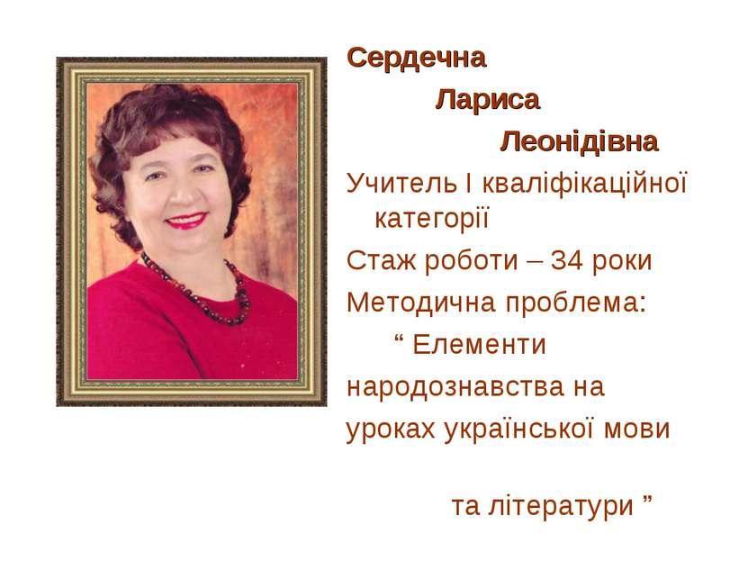Сердечна Лариса Леонідівна Учитель І кваліфікаційної категорії Стаж роботи – ...