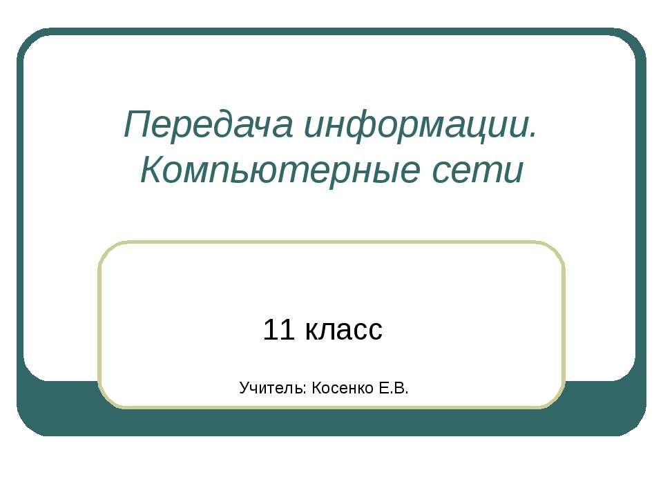 Передача информации. Компьютерные сети 11 класс Учитель: Косенко Е.В.