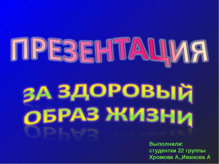 Выполнили: студентки 22 группы Хромова А.,Иванова А.