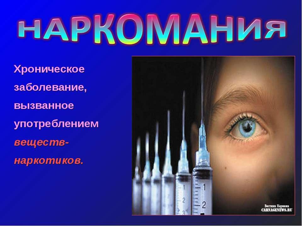 Хроническое заболевание, вызванное употреблением веществ-наркотиков.