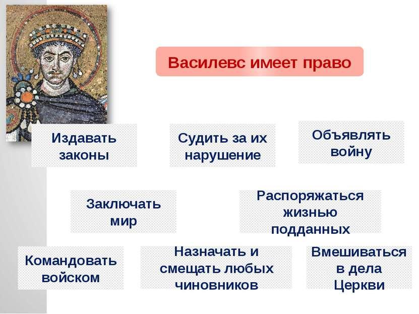 Василевс имеет право Издавать законы Судить за их нарушение Объявлять войну З...