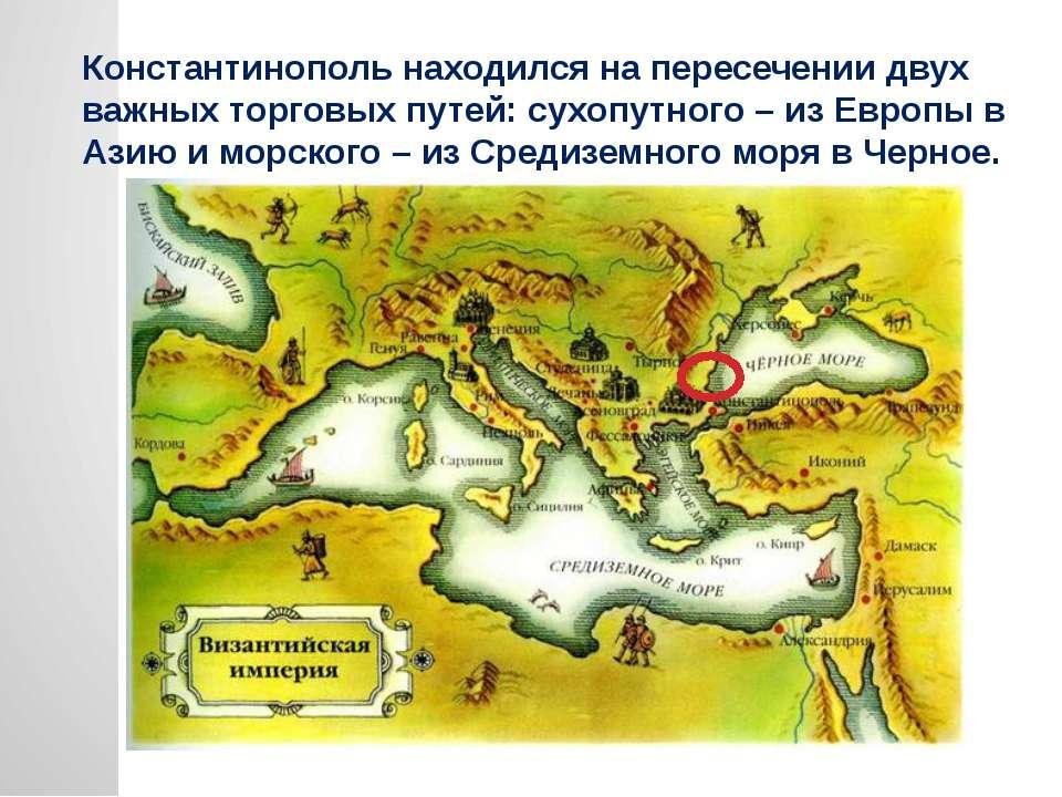 Константинополь находился на пересечении двух важных торговых путей: сухопутн...