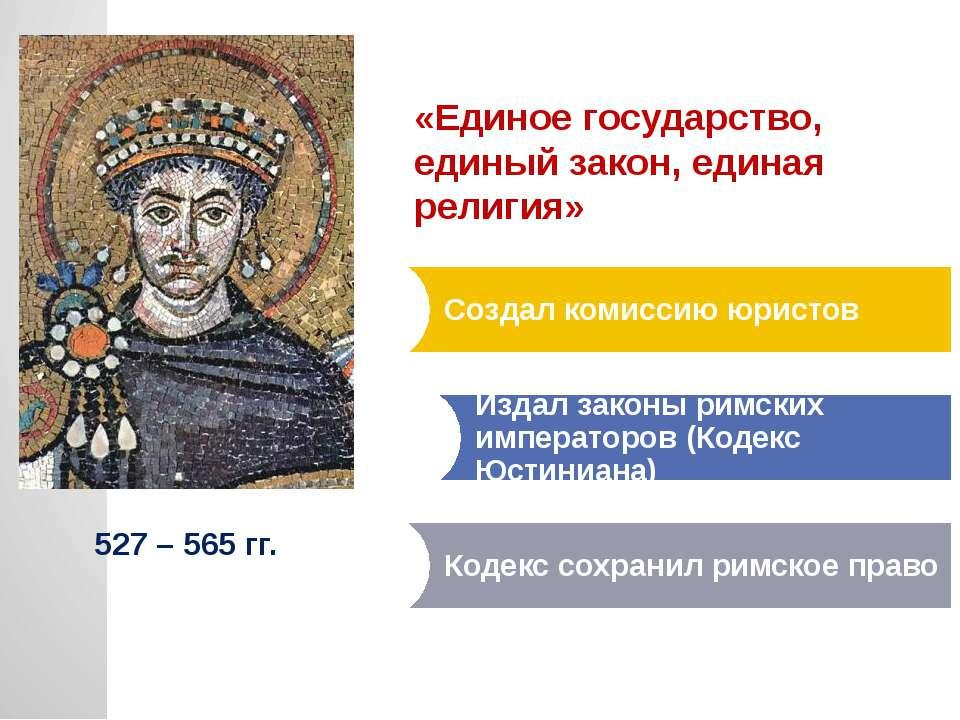 527 – 565 гг. «Единое государство, единый закон, единая религия»