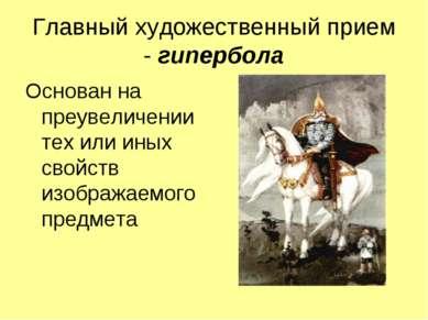 Главный художественный прием - гипербола Основан на преувеличении тех или ины...
