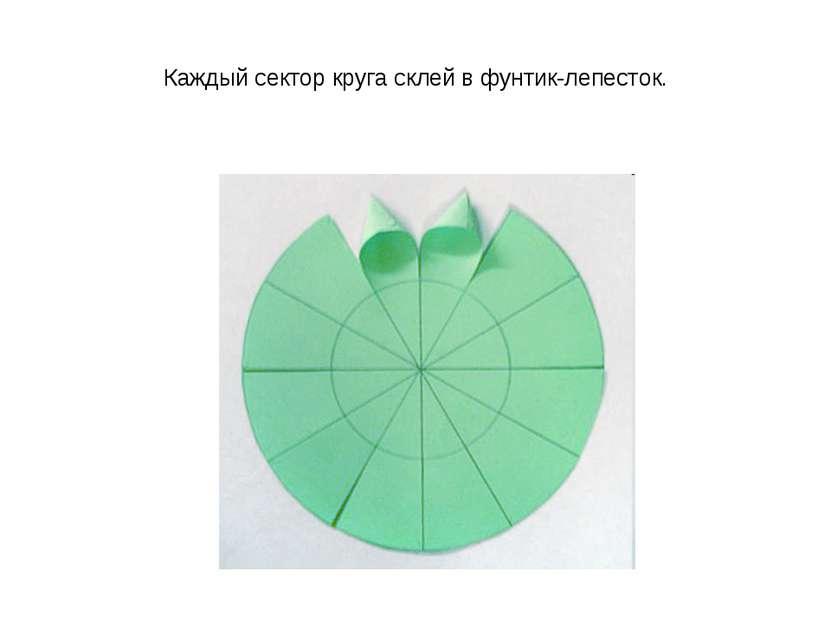 Каждый сектор круга склей в фунтик-лепесток.