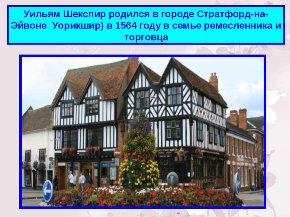 Уильям Шекспир родился в городе Стратфорд-на-Эйвоне Уорикшир) в 1564 году в с...