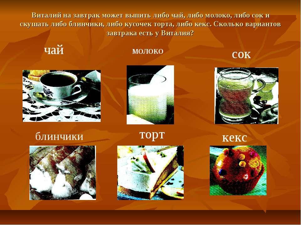 Виталий на завтрак может выпить либо чай, либо молоко, либо сок и скушать либ...