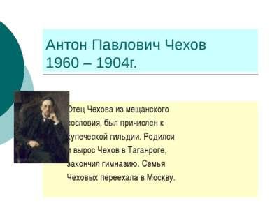 Антон Павлович Чехов 1960 – 1904г. Отец Чехова из мещанского сословия, был пр...