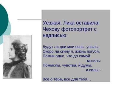Уезжая, Лика оставила Чехову фотопортрет с надписью: Будут ли дни мои ясны, у...