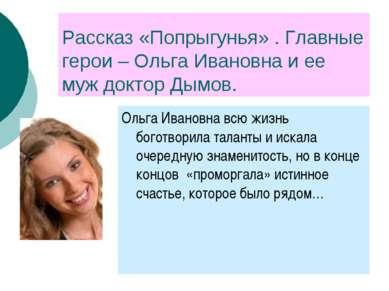 Рассказ «Попрыгунья» . Главные герои – Ольга Ивановна и ее муж доктор Дымов. ...